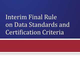 Interim Final Rule  on Data Standards and Certification Criteria