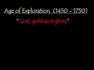 "Age of Exploration  (1450 - 1750) 	  "" God, gold and glory """