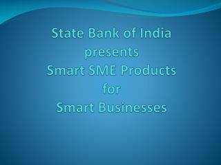 State Bank of India presents  Smart SME Products for Smart Businesses