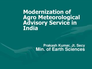 Modernization of Agro Meteorological Advisory Service in India Prakash Kumar, Jt. Secy Min. of Earth Sciences