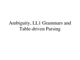 Ambiguity,  LL1 Grammars  and Table-driven Parsing