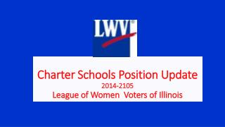 Charter Schools Position Update 2014-2105 League of Women  Voters of Illinois