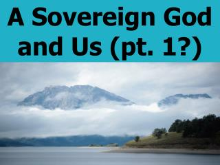 A Sovereign God and Us (pt. 1?)