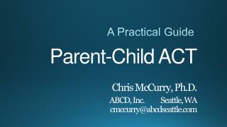 Parent-Child ACT Chris  McCurry, Ph.D . ABCD, Inc.	Seattle, WA cmccurry@abcdseattle