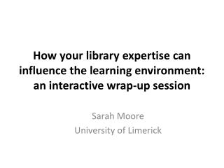 How your library expertise can influence the learning environment: an interactive wrap-up session