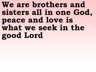 We are brothers and sisters all in one God, peace and love is what we seek in the good Lord
