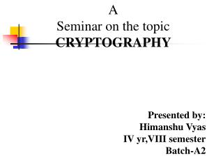 A Seminar on the topic CRYPTOGRAPHY Presented by: Himanshu Vyas IV yr,VIII semester Batch-A2