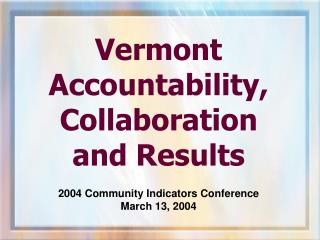 Vermont  Accountability, Collaboration  and Results 2004 Community Indicators Conference