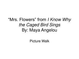 mrs bertha flowers by maya angelou I know why the caged bird sings is an autobiography written by maya angelou mrs bertha flowers played an important role in her life mrs flowers allowed.