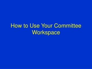 How to Use Your Committee Workspace