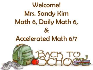 Welcome! Mrs. Sandy Kim Math 6, Daily Math 6,  &  Accelerated Math 6/7