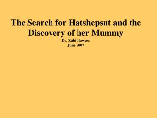The Search for Hatshepsut and the Discovery of her Mummy Dr. Zahi Hawass June 2007