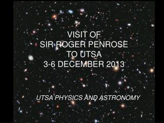 VISIT OF SIR ROGER PENROSE  TO UTSA 3-6 DECEMBER 2013
