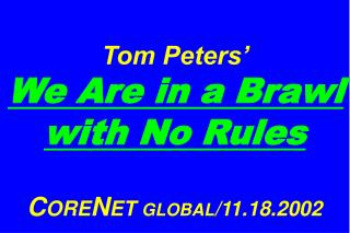 Tom Peters'   We Are in a Brawl with No Rules C ORE N ET  GLOBAL /11.18.2002
