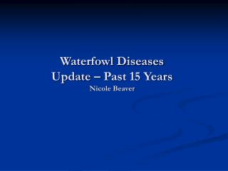 Waterfowl Diseases Update – Past 15 Years Nicole Beaver