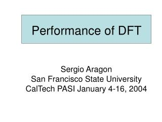 Performance of DFT    Sergio Aragon San Francisco State University CalTech PASI January 4-16, 2004