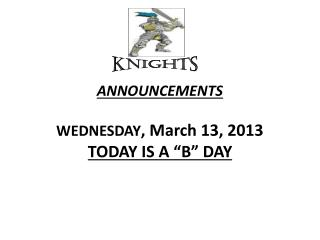 "ANNOUNCEMENTS  WEDNESDAY , March 13, 2013 TODAY IS A ""B"" DAY"