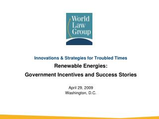 Innovations & Strategies for Troubled Times Renewable Energies: Government Incentives and Success Stories April 29,