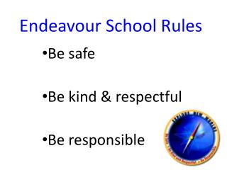 Endeavour School Rules Be safe	 Be kind & respectful Be responsible