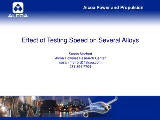 Effect of Testing Speed on Several Alloys Susan Morford Alcoa Howmet Research Center susan.morford@alcoa.com 231.894.770