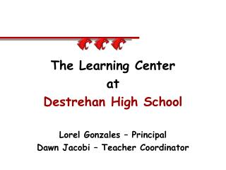 The Learning Center at Destrehan High School Lorel Gonzales – Principal