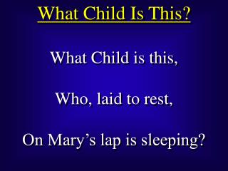 What Child is this, Who, laid to rest, On Mary's lap is sleeping?