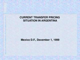 CURRENT TRANSFER PRICING  SITUATION IN ARGENTINA      Mexico D.F., December 1, 1999