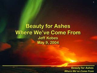 Beauty for Ashes Where We've Come From Jeff Kobes May 9, 2004