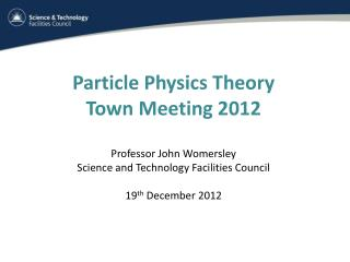 Particle Physics Theory Town Meeting 2012 Professor John Womersley