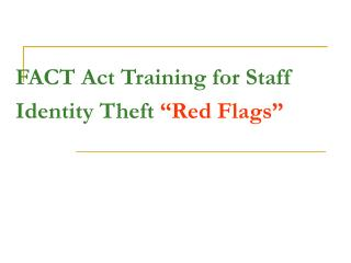"FACT Act Training for Staff Identity Theft  ""Red Flags"""