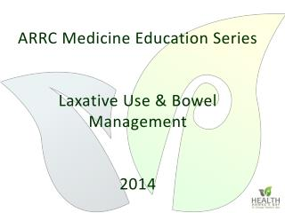 ARRC Medicine Education Series Laxative Use & Bowel Management 2014