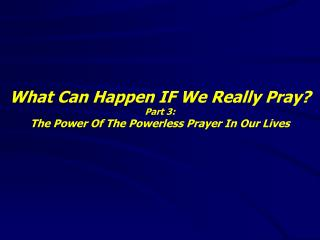 What Can Happen IF We Really Pray? Part 3: The Power Of The Powerless Prayer In Our Lives