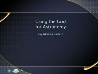 Using the Grid  for Astronomy Roy Williams, Caltech