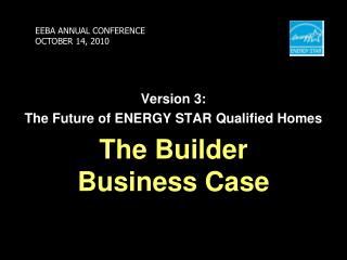 Version 3: The Future of ENERGY STAR Qualified Homes The Builder Business Case