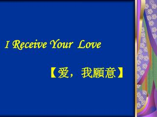 I  Receive Your  Love                 【 爱,我 願意 】