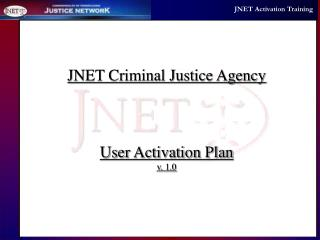 JNET Criminal Justice Agency User Activation Plan v. 1.0