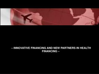 – INNOVATIVE FINANCING AND NEW PARTNERS IN HEALTH FINANCING –