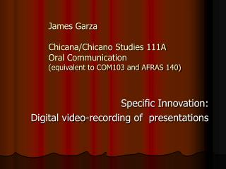 James Garza Chicana/Chicano Studies 111A Oral Communication  (equivalent to COM103 and AFRAS 140)