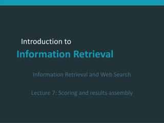 Information Retrieval and Web Search Lecture 7: Scoring and results assembly