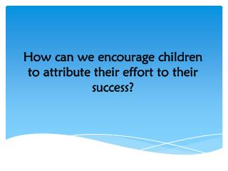 How can we encourage children to attribute their effort to their success?