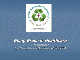 Going Green in Healthcare A Presentation For The Ladies and Gentlemen of WSHMMA