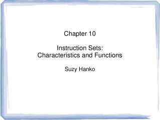 Chapter 10 Instruction Sets: Characteristics and Functions Suzy Hanko