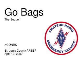 Go Bags The Sequel KC Ø NRK St. Louis County ARES ® April 13, 2009