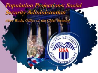 Population Projections: Social Security Administration  Alice Wade, Office of the Chief Actuary