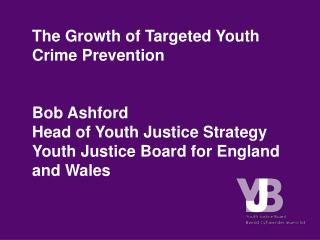 The Growth of Targeted Youth Crime Prevention Bob Ashford Head of Youth Justice Strategy Youth Justice Board for England