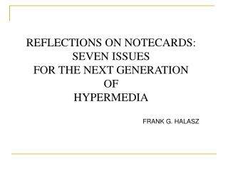 REFLECTIONS ON NOTECARDS:  SEVEN ISSUES  FOR THE NEXT GENERATION  OF  HYPERMEDIA FRANK G. HALASZ