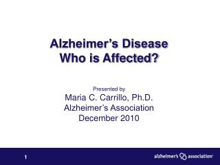 Alzheimer's Disease  Who is Affected? Presented by Maria C. Carrillo, Ph.D. Alzheimer's Association December 2010