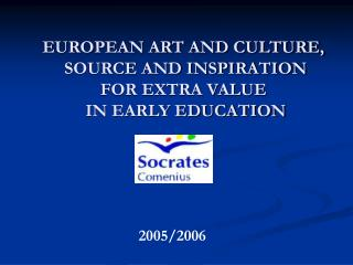 EUROPEAN ART AND CULTURE,  SOURCE AND INSPIRATION  FOR EXTRA VALUE  IN EARLY EDUCATION