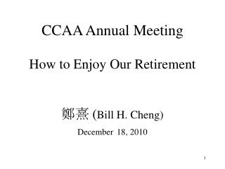 CCAA Annual Meeting How to Enjoy Our Retirement  鄭熹 ( Bill H. Cheng) December 18, 2010