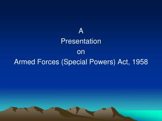 A Presentation on Armed Forces (Special Powers) Act, 1958